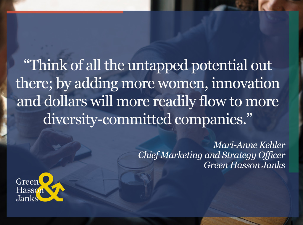 """Think of all the untapped potential out there; by adding more women, innovation and dollars will more readily flow to more diversity-committed companies."" Mari-Anne Kehler"